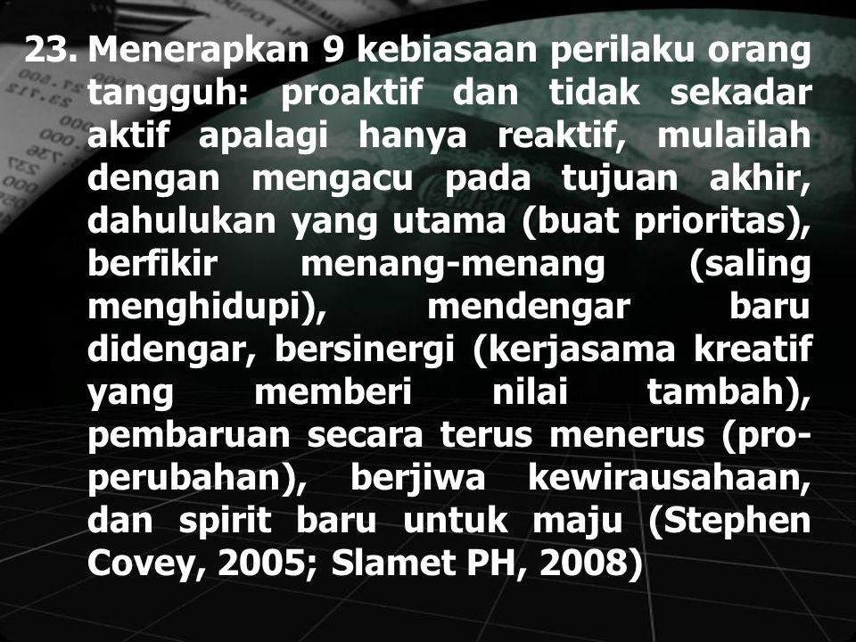 23.Menerapkan 9 kebiasaan perilaku orang tangguh: proaktif dan tidak sekadar aktif apalagi hanya reaktif, mulailah dengan mengacu pada tujuan akhir, dahulukan yang utama (buat prioritas), berfikir menang-menang (saling menghidupi), mendengar baru didengar, bersinergi (kerjasama kreatif yang memberi nilai tambah), pembaruan secara terus menerus (pro- perubahan), berjiwa kewirausahaan, dan spirit baru untuk maju (Stephen Covey, 2005; Slamet PH, 2008)