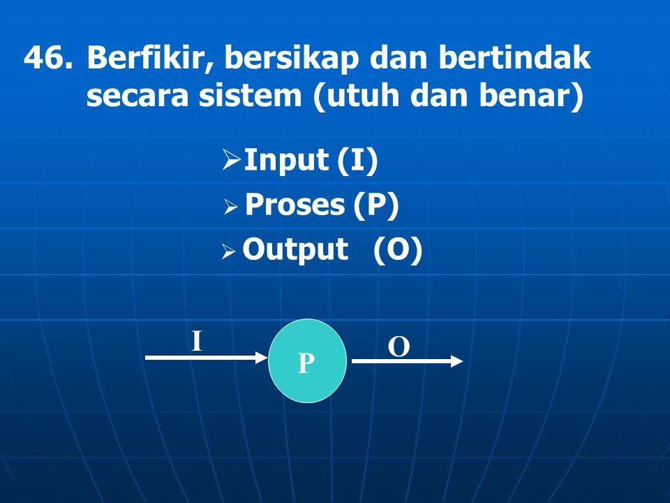 P I O 46.Berfikir, bersikap dan bertindak secara sistem (utuh dan benar)  Input (I)  Proses (P)  Output (O)