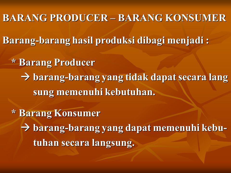 BARANG PRODUCER – BARANG KONSUMER Barang-barang hasil produksi dibagi menjadi : * Barang Producer  barang-barang yang tidak dapat secara lang  barang-barang yang tidak dapat secara lang sung memenuhi kebutuhan.