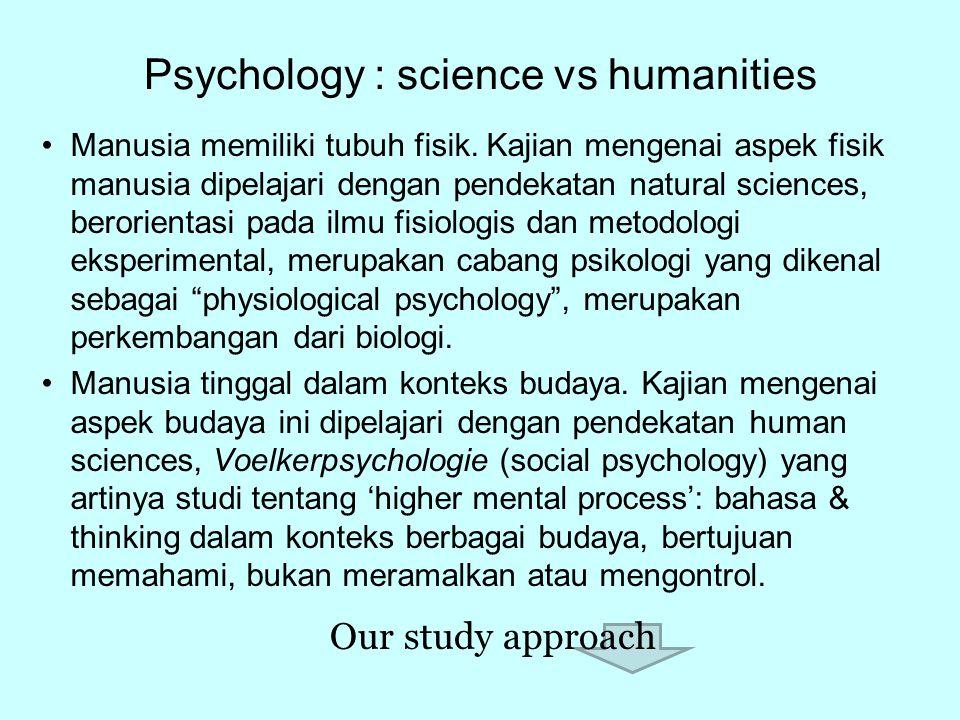 Psychology : science vs humanities Manusia memiliki tubuh fisik. Kajian mengenai aspek fisik manusia dipelajari dengan pendekatan natural sciences, be