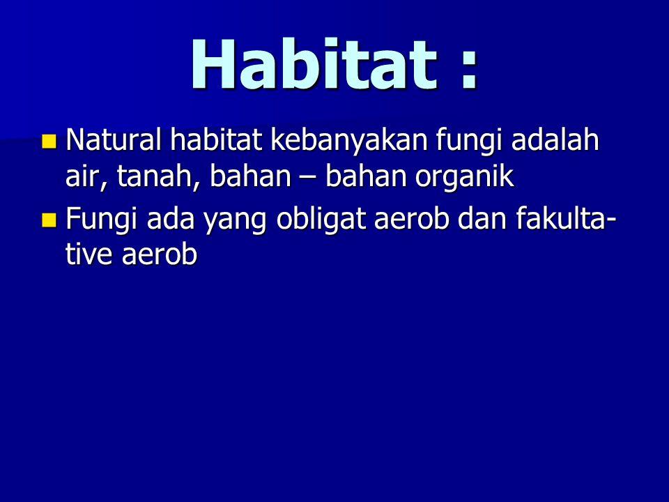Habitat : Natural habitat kebanyakan fungi adalah air, tanah, bahan – bahan organik Natural habitat kebanyakan fungi adalah air, tanah, bahan – bahan