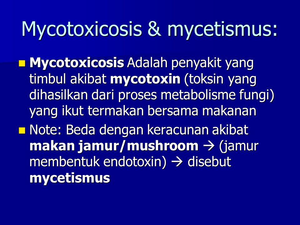 Mycotoxicosis & mycetismus: Mycotoxicosis Adalah penyakit yang timbul akibat mycotoxin (toksin yang dihasilkan dari proses metabolisme fungi) yang ikut termakan bersama makanan Mycotoxicosis Adalah penyakit yang timbul akibat mycotoxin (toksin yang dihasilkan dari proses metabolisme fungi) yang ikut termakan bersama makanan Note: Beda dengan keracunan akibat makan jamur/mushroom  (jamur membentuk endotoxin)  disebut mycetismus Note: Beda dengan keracunan akibat makan jamur/mushroom  (jamur membentuk endotoxin)  disebut mycetismus