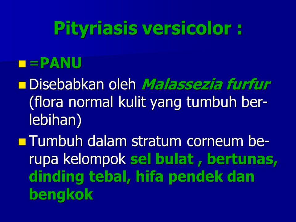 Pityriasis versicolor : =PANU =PANU Disebabkan oleh Malassezia furfur (flora normal kulit yang tumbuh ber- lebihan) Disebabkan oleh Malassezia furfur