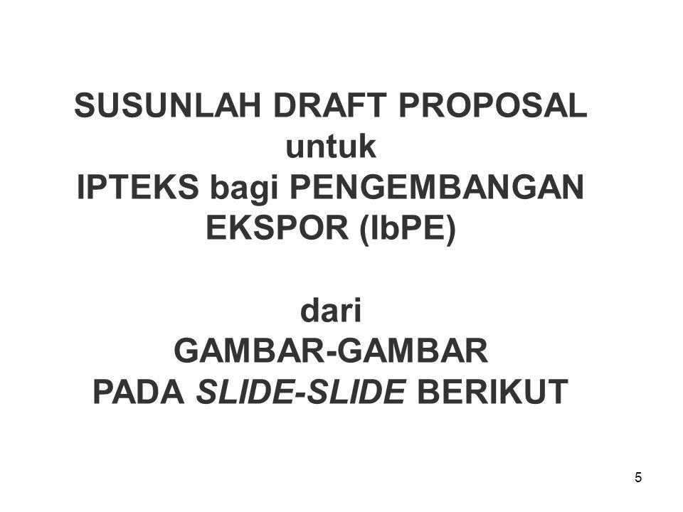 5 SUSUNLAH DRAFT PROPOSAL untuk IPTEKS bagi PENGEMBANGAN EKSPOR (IbPE) dari GAMBAR-GAMBAR PADA SLIDE-SLIDE BERIKUT