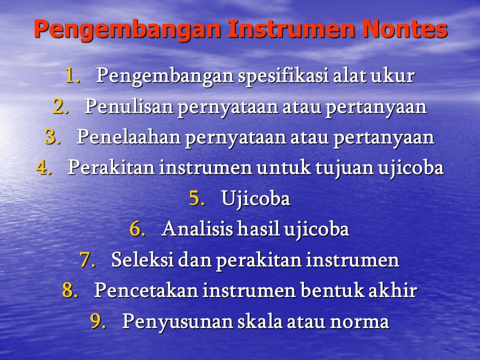 Pengembangan Instrumen Nontes 1.Pengembangan spesifikasi alat ukur 2.Penulisan pernyataan atau pertanyaan 3.Penelaahan pernyataan atau pertanyaan 4.Perakitan instrumen untuk tujuan ujicoba 5.Ujicoba 6.Analisis hasil ujicoba 7.Seleksi dan perakitan instrumen 8.Pencetakan instrumen bentuk akhir 9.Penyusunan skala atau norma