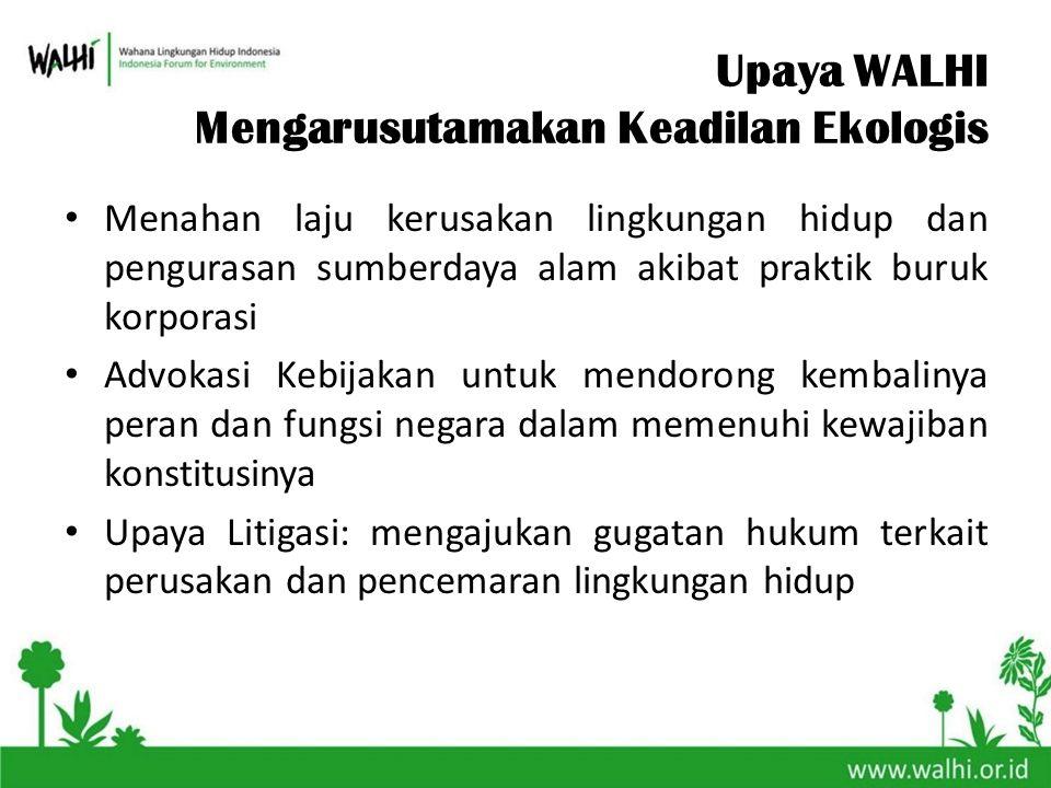 Upaya WALHI Mengarusutamakan Keadilan Ekologis Menahan laju kerusakan lingkungan hidup dan pengurasan sumberdaya alam akibat praktik buruk korporasi A