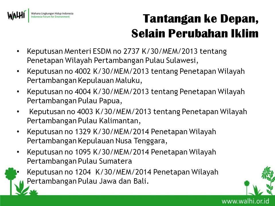 Tantangan ke Depan, Selain Perubahan Iklim Keputusan Menteri ESDM no 2737 K/30/MEM/2013 tentang Penetapan Wilayah Pertambangan Pulau Sulawesi, Keputusan no 4002 K/30/MEM/2013 tentang Penetapan Wilayah Pertambangan Kepulauan Maluku, Keputusan no 4004 K/30/MEM/2013 tentang Penetapan Wilayah Pertambangan Pulau Papua, Keputusan no 4003 K/30/MEM/2013 tentang Penetapan Wilayah Pertambangan Pulau Kalimantan, Keputusan no 1329 K/30/MEM/2014 Penetapan Wilayah Pertambangan Kepulauan Nusa Tenggara, Keputusan no 1095 K/30/MEM/2014 Penetapan Wilayah Pertambangan Pulau Sumatera Keputusan no 1204 K/30/MEM/2014 Penetapan Wilayah Pertambangan Pulau Jawa dan Bali.