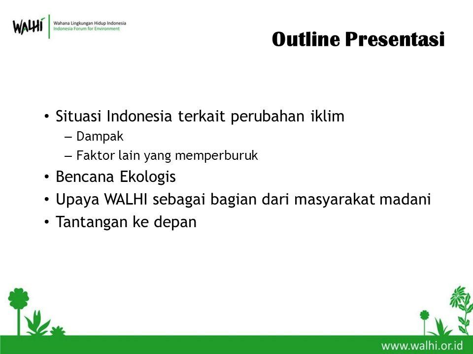 Outline Presentasi Situasi Indonesia terkait perubahan iklim – Dampak – Faktor lain yang memperburuk Bencana Ekologis Upaya WALHI sebagai bagian dari masyarakat madani Tantangan ke depan