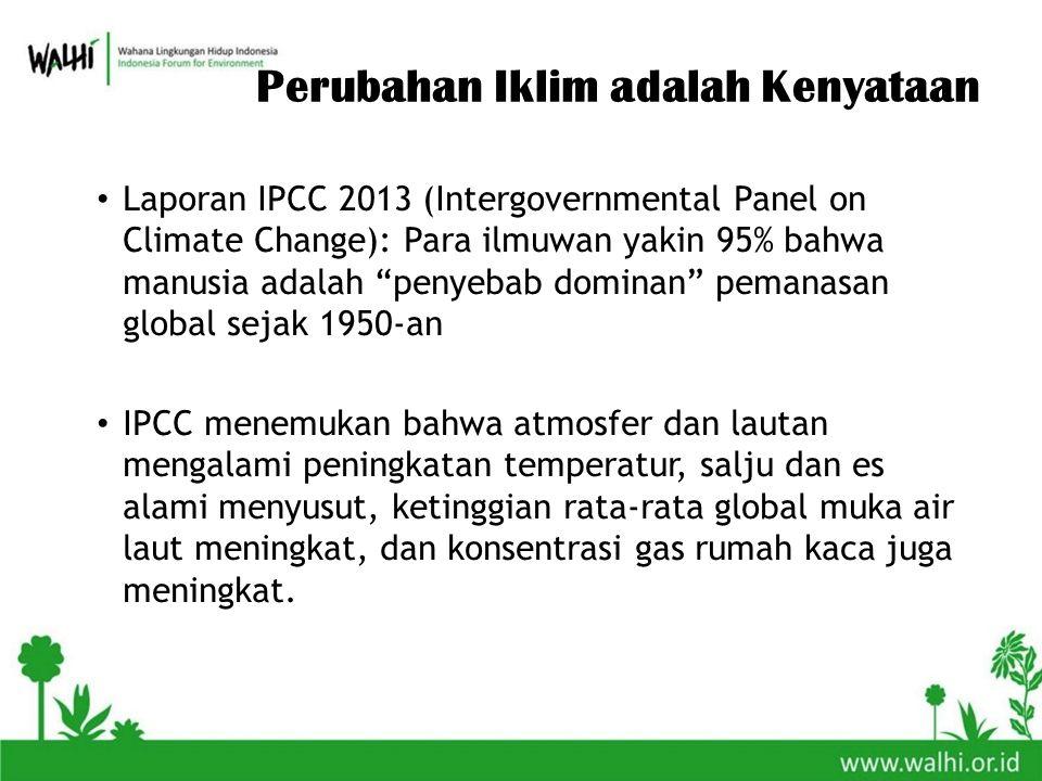Perubahan Iklim adalah Kenyataan Laporan IPCC 2013 (Intergovernmental Panel on Climate Change): Para ilmuwan yakin 95% bahwa manusia adalah penyebab dominan pemanasan global sejak 1950-an IPCC menemukan bahwa atmosfer dan lautan mengalami peningkatan temperatur, salju dan es alami menyusut, ketinggian rata-rata global muka air laut meningkat, dan konsentrasi gas rumah kaca juga meningkat.