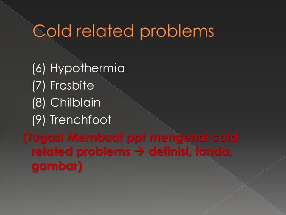 (6) Hypothermia (7) Frosbite (8) Chilblain (9) Trenchfoot (Tugas! Membuat ppt mengenai cold related problems  definisi, tanda, gambar) (Tugas! Membua