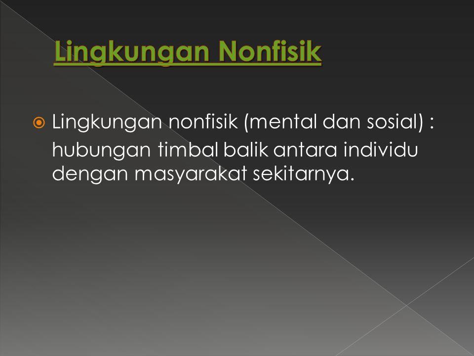  Lingkungan nonfisik (mental dan sosial) : hubungan timbal balik antara individu dengan masyarakat sekitarnya.