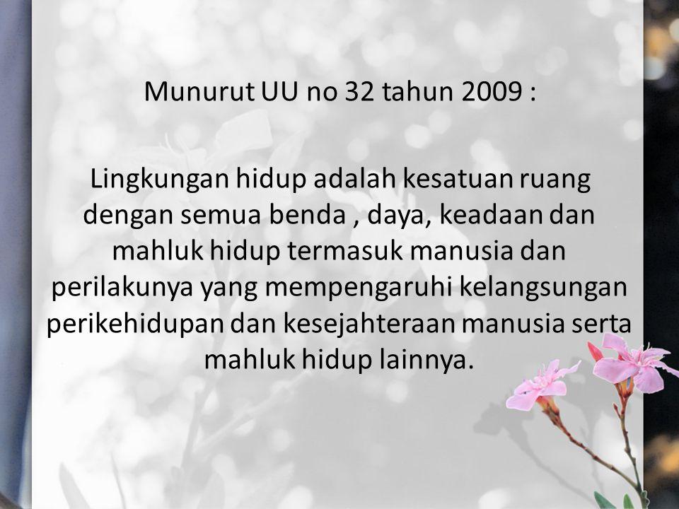 Munurut UU no 32 tahun 2009 : Lingkungan hidup adalah kesatuan ruang dengan semua benda, daya, keadaan dan mahluk hidup termasuk manusia dan perilakun