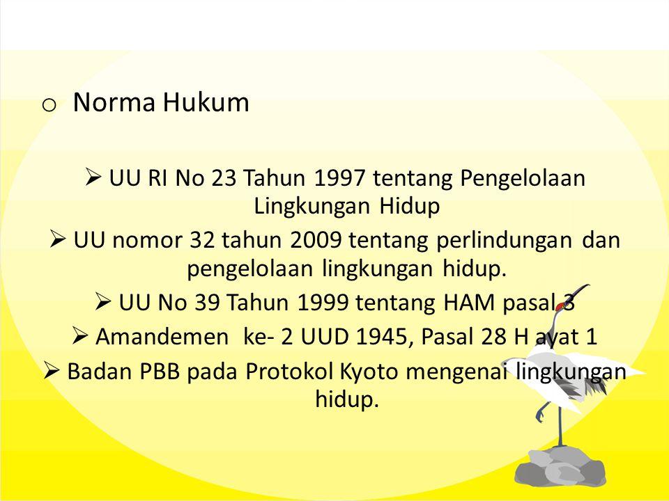 o Norma Hukum  UU RI No 23 Tahun 1997 tentang Pengelolaan Lingkungan Hidup  UU nomor 32 tahun 2009 tentang perlindungan dan pengelolaan lingkungan h