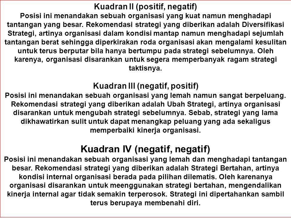 Kuadran II (positif, negatif) Posisi ini menandakan sebuah organisasi yang kuat namun menghadapi tantangan yang besar. Rekomendasi strategi yang diber