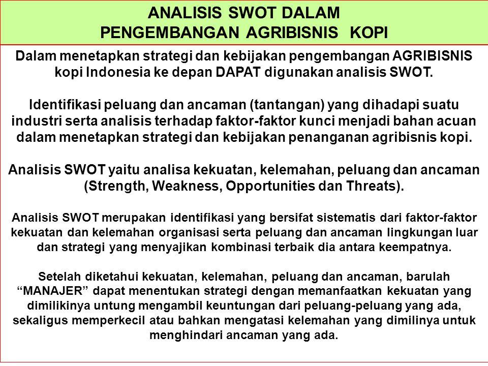 ANALISIS SWOT DALAM PENGEMBANGAN AGRIBISNIS KOPI Dalam menetapkan strategi dan kebijakan pengembangan AGRIBISNIS kopi Indonesia ke depan DAPAT digunak