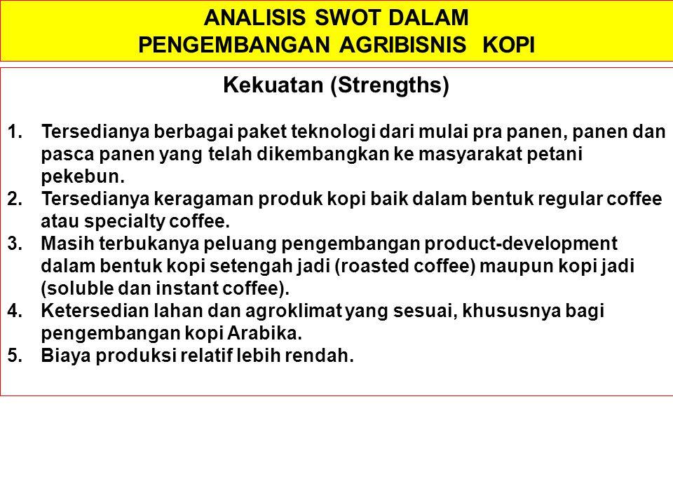ANALISIS SWOT DALAM PENGEMBANGAN AGRIBISNIS KOPI Kekuatan (Strengths) 1.Tersedianya berbagai paket teknologi dari mulai pra panen, panen dan pasca pan