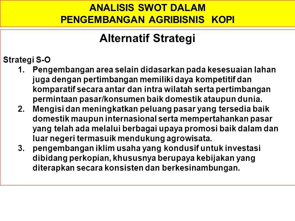ANALISIS SWOT DALAM PENGEMBANGAN AGRIBISNIS KOPI Alternatif Strategi Strategi S-O 1.Pengembangan area selain didasarkan pada kesesuaian lahan juga den