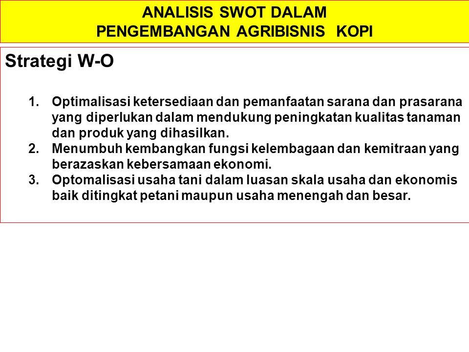 ANALISIS SWOT DALAM PENGEMBANGAN AGRIBISNIS KOPI Strategi W-O 1.Optimalisasi ketersediaan dan pemanfaatan sarana dan prasarana yang diperlukan dalam m