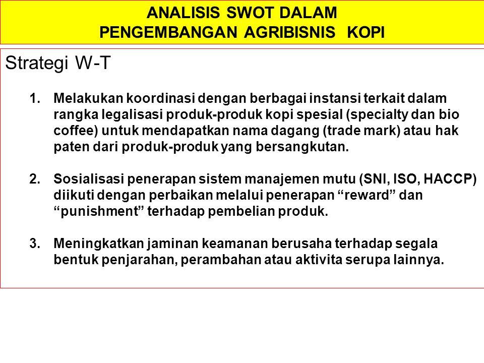 ANALISIS SWOT DALAM PENGEMBANGAN AGRIBISNIS KOPI Strategi W-T 1.Melakukan koordinasi dengan berbagai instansi terkait dalam rangka legalisasi produk-p