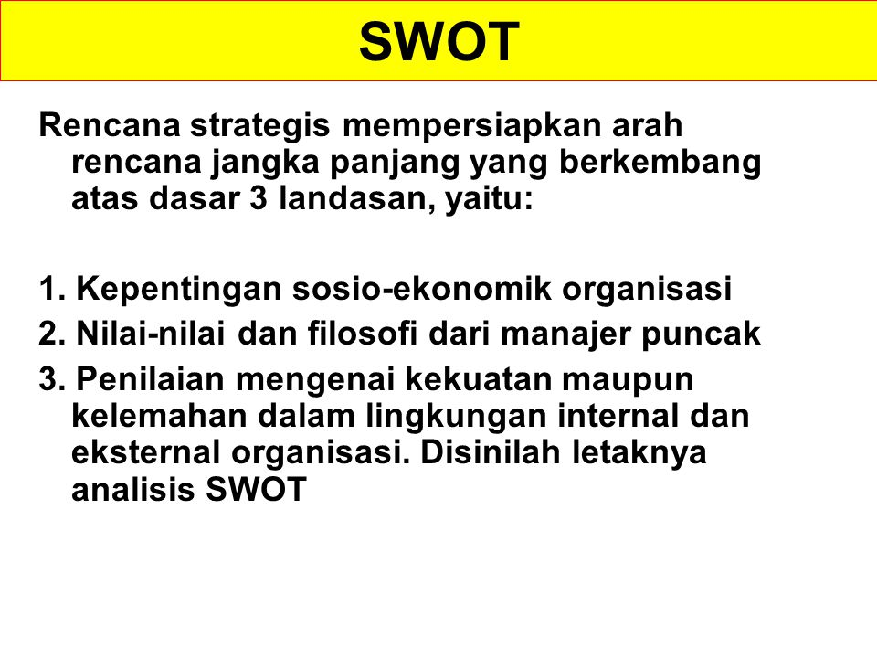 ANALISIS SWOT 1.SWOT singkatan dari Strength, Weakness, Opportunity dan Threats; atau Kekuatan, Kelemahan, Kesempatan dan Ancaman 2.Analisis SWOT berupaya menentukan metoda untuk memanfaatkan secara maksimal semua kekuatan yang ada serta peluang-peluang yang terbuka, sekaligus meminimalkan semua kelemahan dan ancaman yang dihadapi 3.Analisis SWOT dilandasi oleh suatu logika bahwa keberhasilan suatu usaha/organisasi ditentukan oleh kondisi internal dan eksternal usaha/organisasi yang bersangkutan