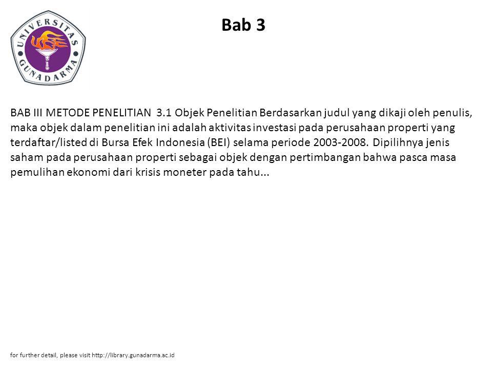 Bab 3 BAB III METODE PENELITIAN 3.1 Objek Penelitian Berdasarkan judul yang dikaji oleh penulis, maka objek dalam penelitian ini adalah aktivitas investasi pada perusahaan properti yang terdaftar/listed di Bursa Efek Indonesia (BEI) selama periode 2003-2008.