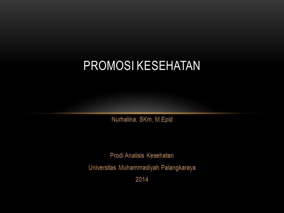 Nurhalina, SKm, M.Epid Prodi Analisis Kesehatan Universitas Muhammadiyah Palangkaraya 2014 PROMOSI KESEHATAN