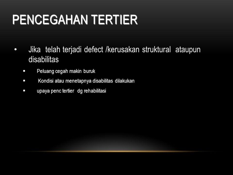PENCEGAHAN TERTIER Jika telah terjadi defect /kerusakan struktural ataupun disabilitas  Peluang cegah makin buruk  Kondisi atau menetapnya disabilit