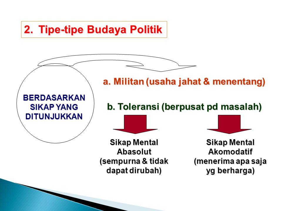 2.Tipe-tipe Budaya Politik BERDASARKAN SIKAP YANG DITUNJUKKAN a.M ilitan (usaha jahat & menentang) b.T oleransi (berpusat pd masalah) Sikap Mental Aba