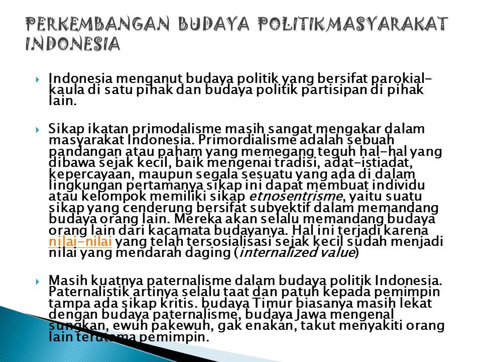 IIndonesia menganut budaya politik yang bersifat parokial- kaula di satu pihak dan budaya politik partisipan di pihak lain. SSikap ikatan primodal