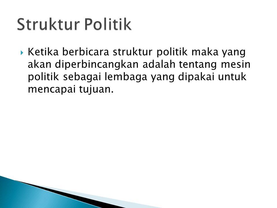  Ketika berbicara struktur politik maka yang akan diperbincangkan adalah tentang mesin politik sebagai lembaga yang dipakai untuk mencapai tujuan.