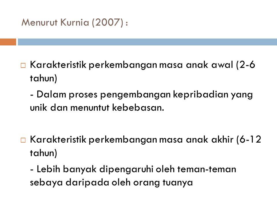 Menurut Kurnia (2007) :  Karakteristik perkembangan masa anak awal (2-6 tahun) - Dalam proses pengembangan kepribadian yang unik dan menuntut kebebas