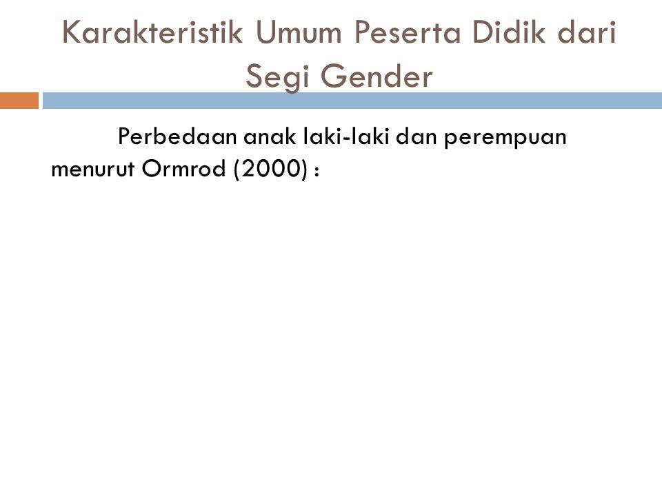 Karakteristik Umum Peserta Didik dari Segi Gender Perbedaan anak laki-laki dan perempuan menurut Ormrod (2000) :