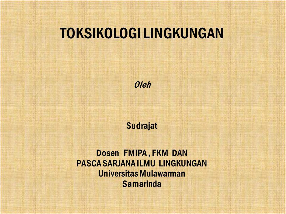 TOKSIKOLOGI LINGKUNGAN Oleh Sudrajat Dosen FMIPA, FKM DAN PASCA SARJANA ILMU LINGKUNGAN Universitas Mulawarman Samarinda