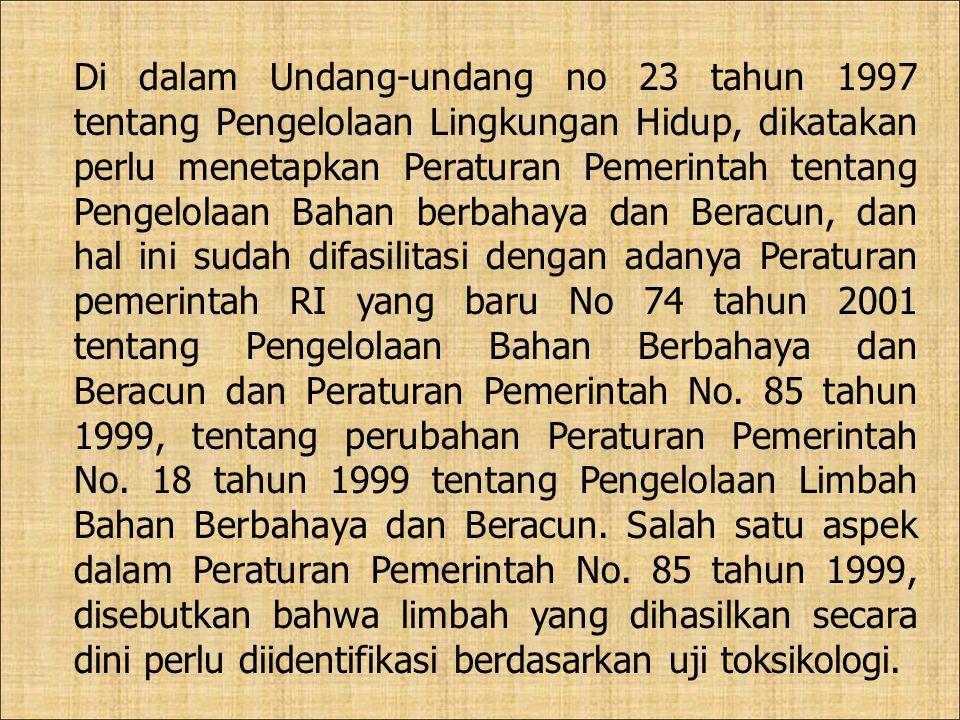 Di dalam Undang-undang no 23 tahun 1997 tentang Pengelolaan Lingkungan Hidup, dikatakan perlu menetapkan Peraturan Pemerintah tentang Pengelolaan Bahan berbahaya dan Beracun, dan hal ini sudah difasilitasi dengan adanya Peraturan pemerintah RI yang baru No 74 tahun 2001 tentang Pengelolaan Bahan Berbahaya dan Beracun dan Peraturan Pemerintah No.