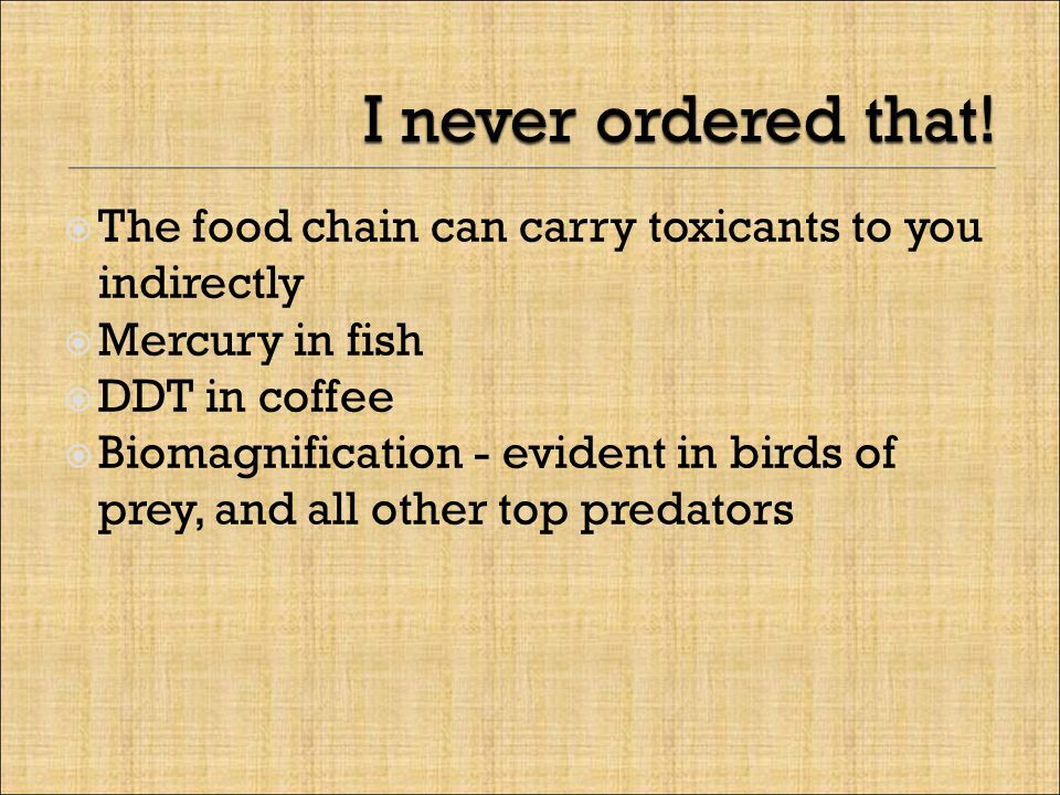  The food chain can carry toxicants to you indirectly  Mercury in fish  DDT in coffee  Biomagnification - evident in birds of prey, and all other top predators