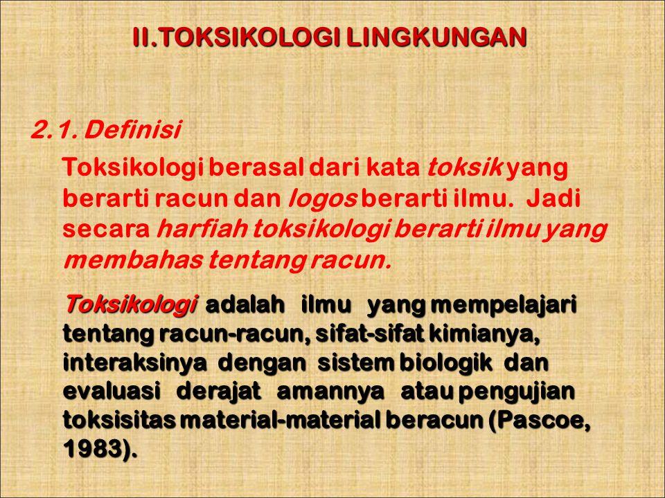 II.TOKSIKOLOGI LINGKUNGAN 2.1. Definisi Toksikologi berasal dari kata toksik yang berarti racun dan logos berarti ilmu. Jadi secara harfiah toksikolog