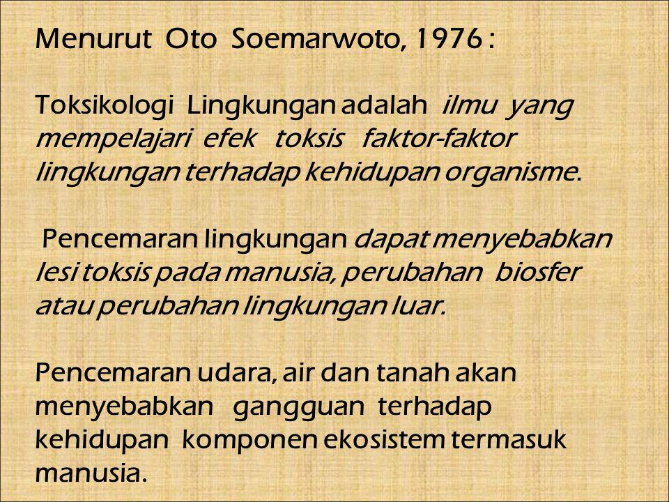 Menurut Oto Soemarwoto, 1976 : Toksikologi Lingkungan adalah ilmu yang mempelajari efek toksis faktor-faktor lingkungan terhadap kehidupan organisme.