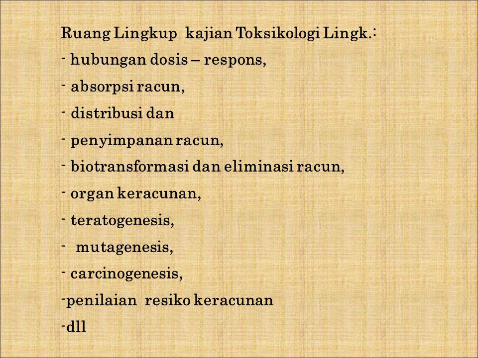 Ruang Lingkup kajian Toksikologi Lingk.: - hubungan dosis – respons, - absorpsi racun, - distribusi dan - penyimpanan racun, - biotransformasi dan eli