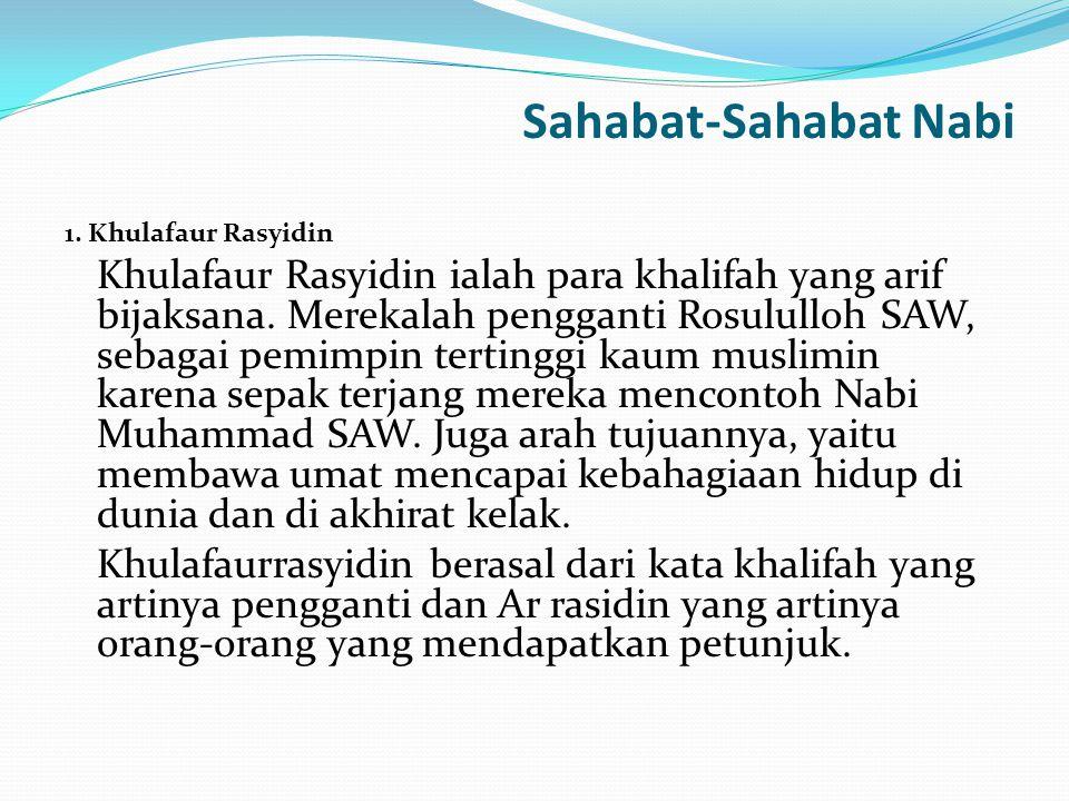 Sahabat-Sahabat Nabi 1. Khulafaur Rasyidin Khulafaur Rasyidin ialah para khalifah yang arif bijaksana. Merekalah pengganti Rosululloh SAW, sebagai pem