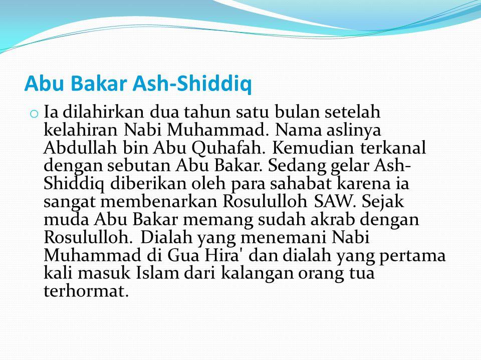 Abu Bakar Ash-Shiddiq o Ia dilahirkan dua tahun satu bulan setelah kelahiran Nabi Muhammad. Nama aslinya Abdullah bin Abu Quhafah. Kemudian terkanal d