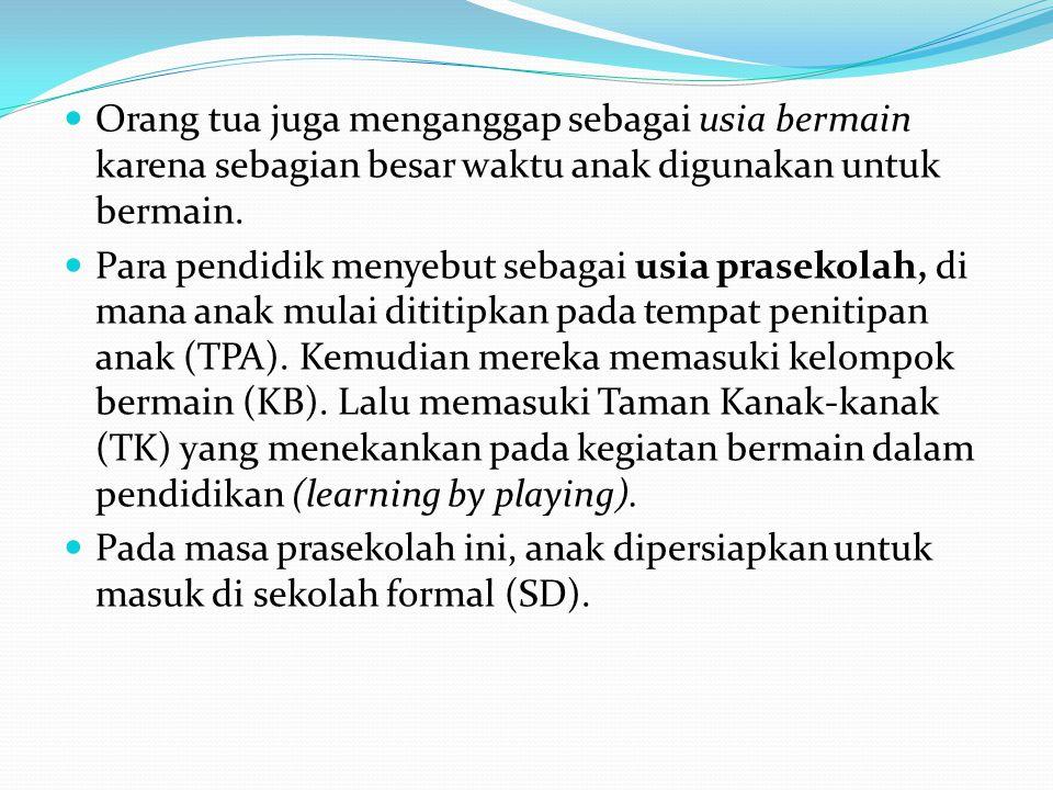 Orang tua juga menganggap sebagai usia bermain karena sebagian besar waktu anak digunakan untuk bermain. Para pendidik menyebut sebagai usia prasekola