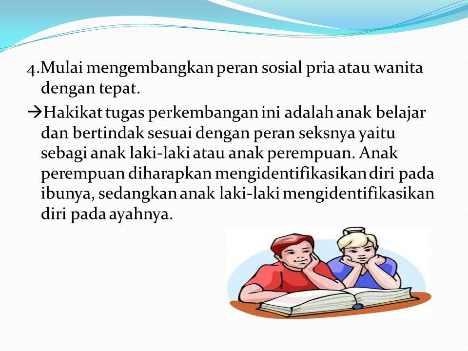 4.Mulai mengembangkan peran sosial pria atau wanita dengan tepat.  Hakikat tugas perkembangan ini adalah anak belajar dan bertindak sesuai dengan per