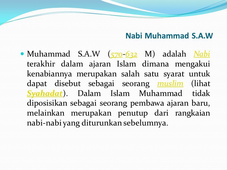 Nabi Muhammad S.A.W Muhammad S.A.W (570-632 M) adalah Nabi terakhir dalam ajaran Islam dimana mengakui kenabiannya merupakan salah satu syarat untuk d