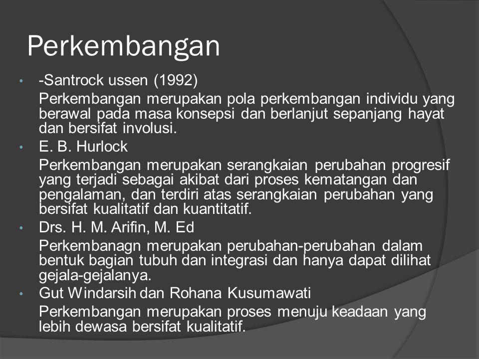 Perkembangan -Santrock ussen (1992) Perkembangan merupakan pola perkembangan individu yang berawal pada masa konsepsi dan berlanjut sepanjang hayat dan bersifat involusi.