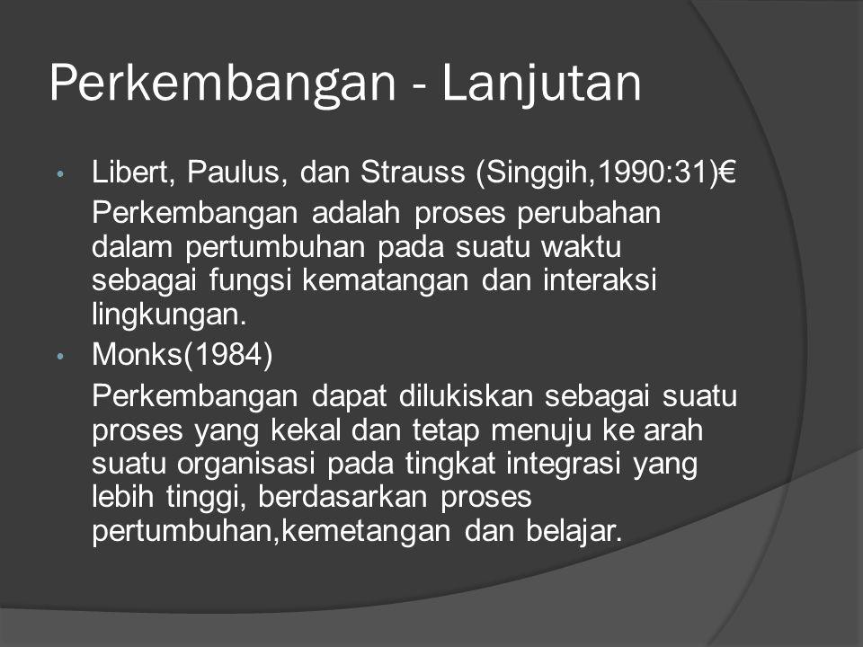 Perkembangan - Lanjutan Libert, Paulus, dan Strauss (Singgih,1990:31)€ Perkembangan adalah proses perubahan dalam pertumbuhan pada suatu waktu sebagai fungsi kematangan dan interaksi lingkungan.