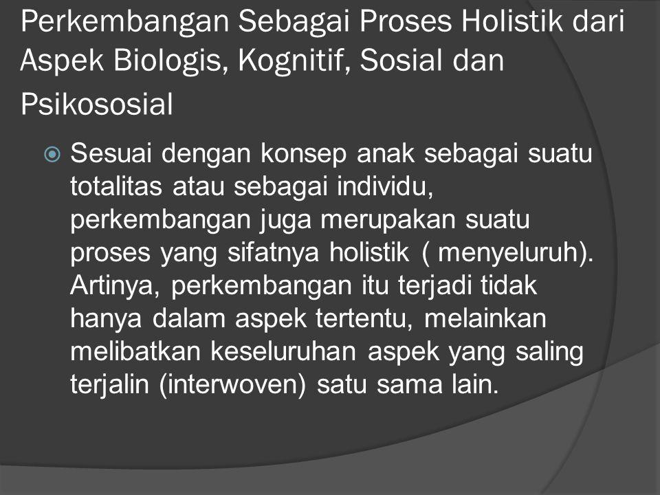 Perkembangan Sebagai Proses Holistik dari Aspek Biologis, Kognitif, Sosial dan Psikososial  Sesuai dengan konsep anak sebagai suatu totalitas atau sebagai individu, perkembangan juga merupakan suatu proses yang sifatnya holistik ( menyeluruh).