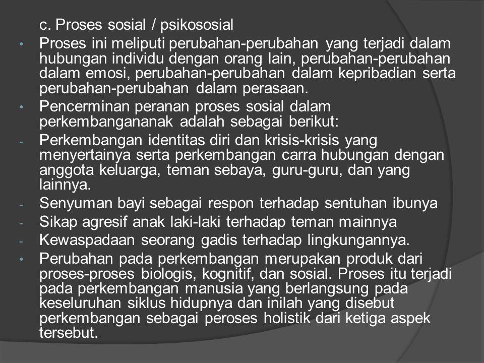 c. Proses sosial / psikososial Proses ini meliputi perubahan-perubahan yang terjadi dalam hubungan individu dengan orang lain, perubahan-perubahan dal