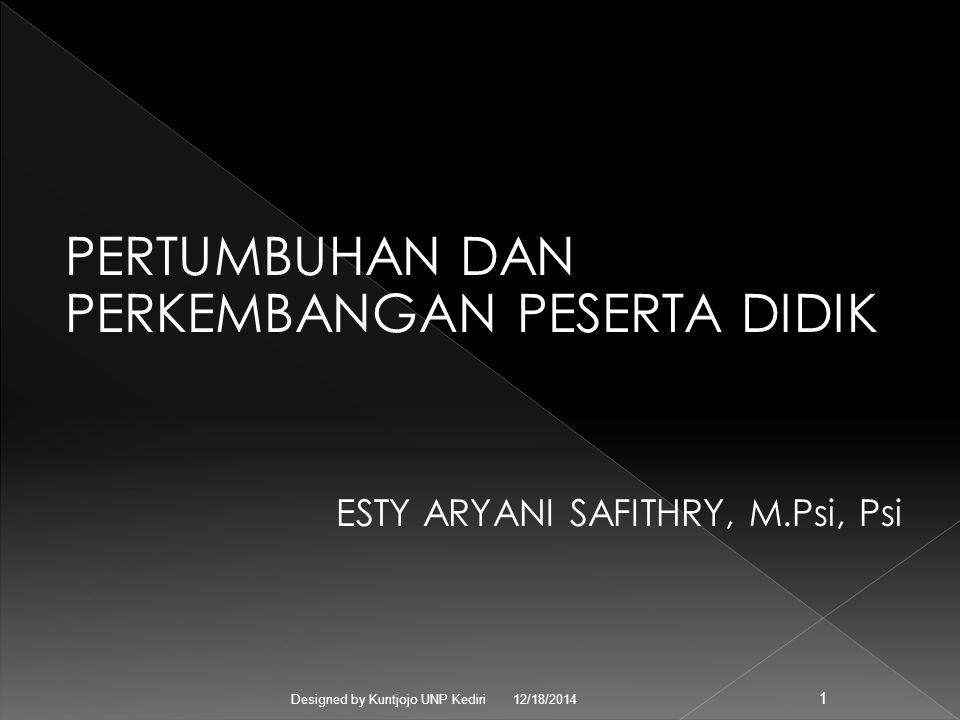 PERTUMBUHAN DAN PERKEMBANGAN PESERTA DIDIK ESTY ARYANI SAFITHRY, M.Psi, Psi 12/18/2014 Designed by Kuntjojo UNP Kediri 1