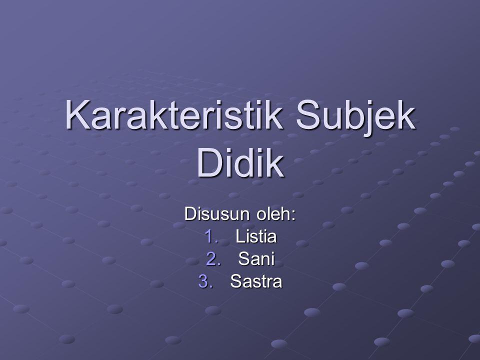Karakteristik Subjek Didik Disusun oleh: 1.Listia 2.Sani 3.Sastra