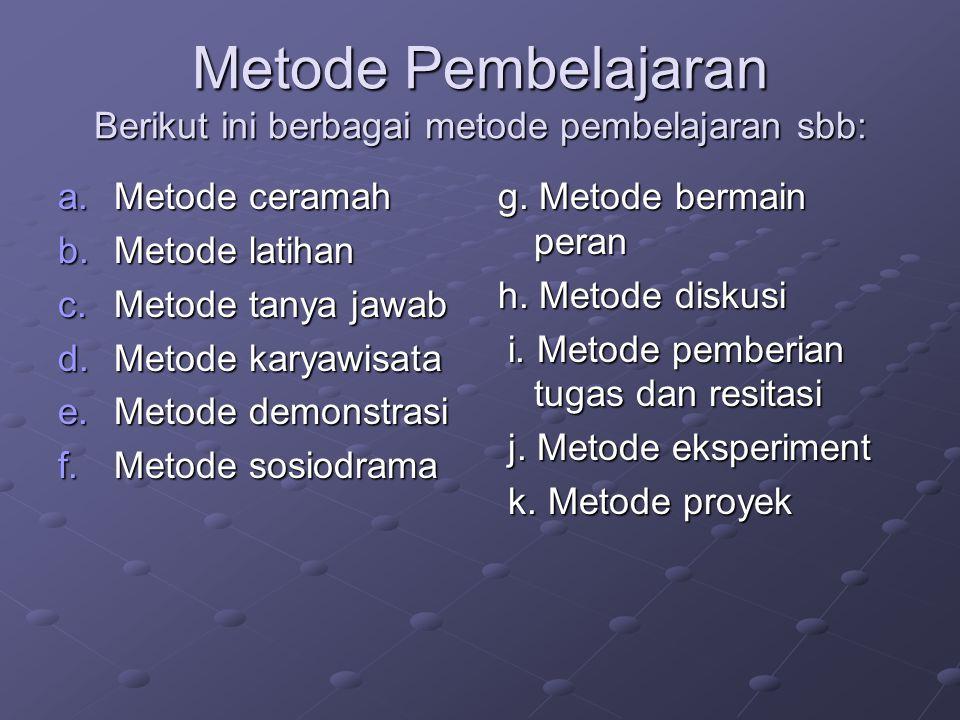 Metode Pembelajaran Berikut ini berbagai metode pembelajaran sbb: a.Metode ceramah b.Metode latihan c.Metode tanya jawab d.Metode karyawisata e.Metode demonstrasi f.Metode sosiodrama g.